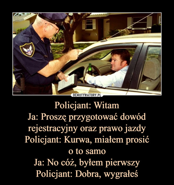 Policjant: WitamJa: Proszę przygotować dowódrejestracyjny oraz prawo jazdyPolicjant: Kurwa, miałem prosićo to samoJa: No cóż, byłem pierwszyPolicjant: Dobra, wygrałeś –