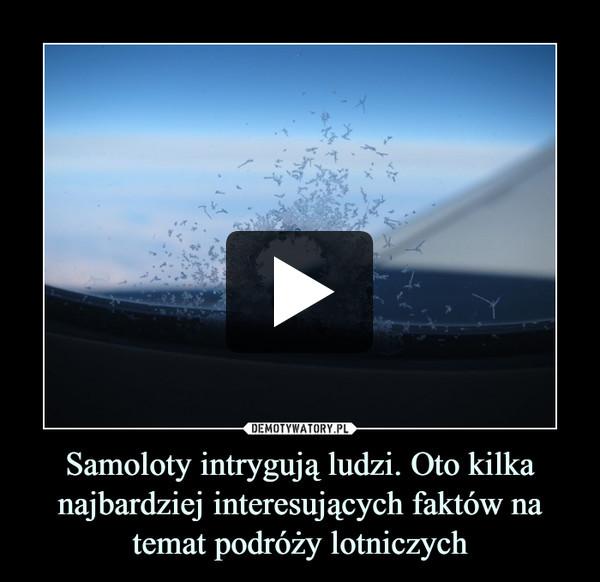 Samoloty intrygują ludzi. Oto kilka najbardziej interesujących faktów na temat podróży lotniczych –