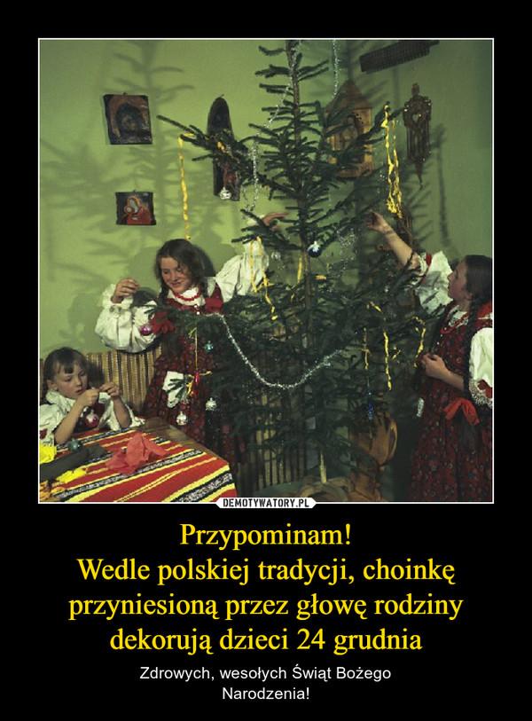 Przypominam!Wedle polskiej tradycji, choinkę przyniesioną przez głowę rodziny dekorują dzieci 24 grudnia – Zdrowych, wesołych Świąt BożegoNarodzenia!