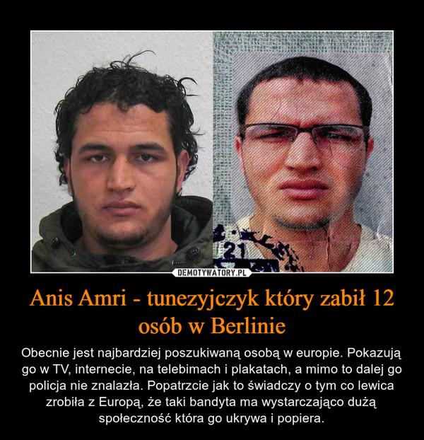 Anis Amri - tunezyjczyk który zabił 12 osób w Berlinie – Obecnie jest najbardziej poszukiwaną osobą w europie. Pokazują go w TV, internecie, na telebimach i plakatach, a mimo to dalej go policja nie znalazła. Popatrzcie jak to świadczy o tym co lewica zrobiła z Europą, że taki bandyta ma wystarczająco dużą społeczność która go ukrywa i popiera.