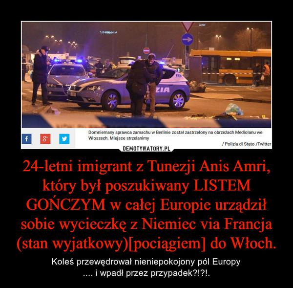 24-letni imigrant z Tunezji Anis Amri, który był poszukiwany LISTEM GOŃCZYM w całej Europie urządził sobie wycieczkę z Niemiec via Francja (stan wyjatkowy)[pociągiem] do Włoch. – Koleś przewędrował nieniepokojony pól Europy.... i wpadł przez przypadek?!?!.
