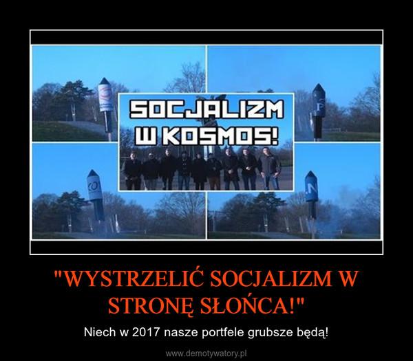 """""""WYSTRZELIĆ SOCJALIZM W STRONĘ SŁOŃCA!"""" – Niech w 2017 nasze portfele grubsze będą!"""