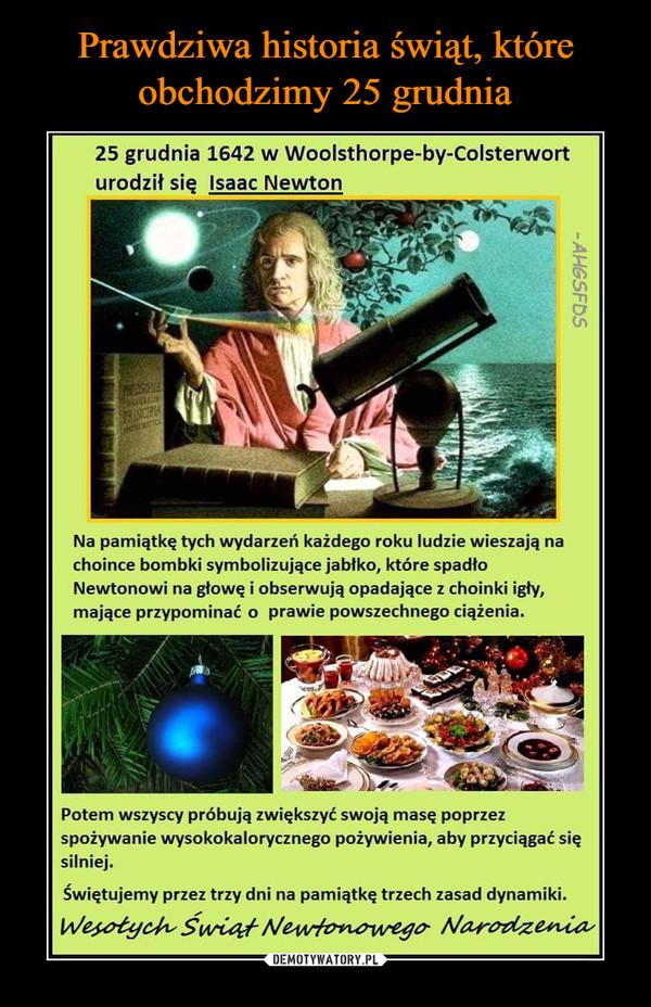 –  25 grudnia 1642 w Woolsthorpe-by-Colsterworturodził się Isaac Newton.Na pamiątkę tych wydarzeń każdego roku ludzie wieszają na choince bombki symbolizujące jabłko, które spadło Newtonowi na głowę i obserwują opadające z choinki igły, mające przypominać o prawie powszechnego ciążenia.Potem wszyscy próbują zwiększyć swoją masę poprzez spożywanie wysokokalorycznego pożywienia, aby przyciągać się silniej. Świętujemy przez trzy dni na pamiątkę trzech zasad dynamiki.