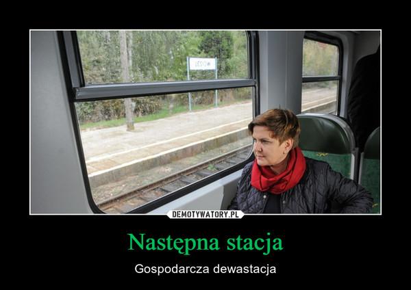 Następna stacja – Gospodarcza dewastacja