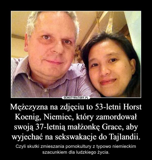 Mężczyzna na zdjęciu to 53-letni Horst Koenig, Niemiec, który zamordował swoją 37-letnią małżonkę Grace, aby wyjechać na sekswakacje do Tajlandii. – Czyli skutki zmieszania pornokultury z typowo niemieckim szacunkiem dla ludzkiego życia.