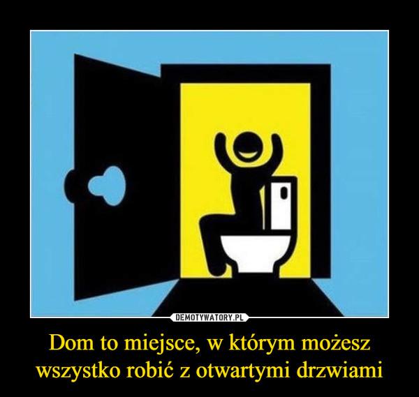 Dom to miejsce, w którym możesz wszystko robić z otwartymi drzwiami –