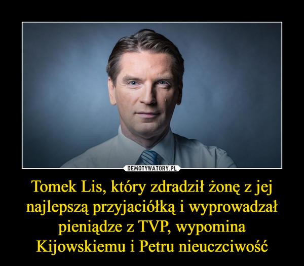 Tomek Lis, który zdradził żonę z jej najlepszą przyjaciółką i wyprowadzał pieniądze z TVP, wypomina Kijowskiemu i Petru nieuczciwość –