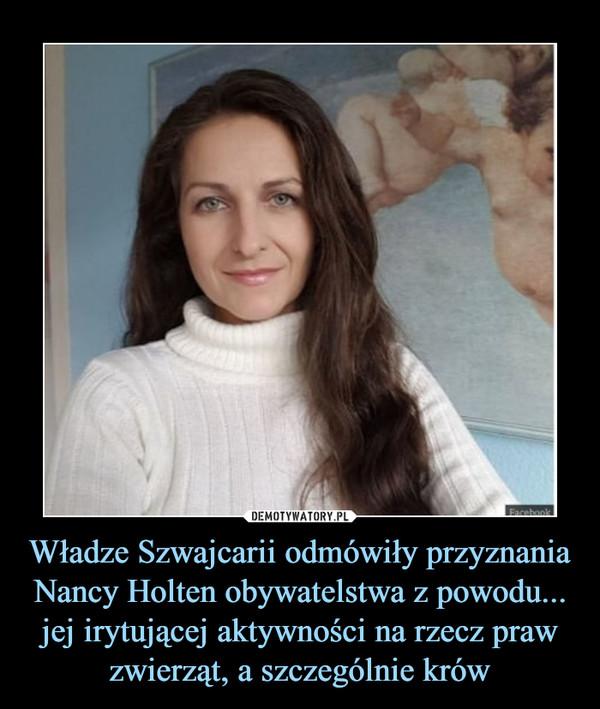 Władze Szwajcarii odmówiły przyznania Nancy Holten obywatelstwa z powodu... jej irytującej aktywności na rzecz praw zwierząt, a szczególnie krów –