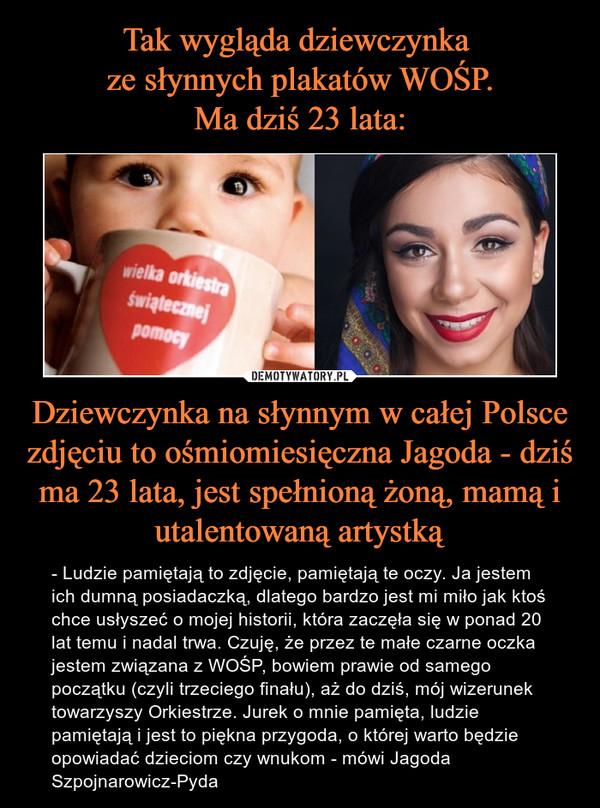 Dziewczynka na słynnym w całej Polsce zdjęciu to ośmiomiesięczna Jagoda - dziś ma 23 lata, jest spełnioną żoną, mamą i utalentowaną artystką – - Ludzie pamiętają to zdjęcie, pamiętają te oczy. Ja jestem ich dumną posiadaczką, dlatego bardzo jest mi miło jak ktoś chce usłyszeć o mojej historii, która zaczęła się w ponad 20 lat temu i nadal trwa. Czuję, że przez te małe czarne oczka jestem związana z WOŚP, bowiem prawie od samego początku (czyli trzeciego finału), aż do dziś, mój wizerunek towarzyszy Orkiestrze. Jurek o mnie pamięta, ludzie pamiętają i jest to piękna przygoda, o której warto będzie opowiadać dzieciom czy wnukom - mówi Jagoda Szpojnarowicz-Pyda