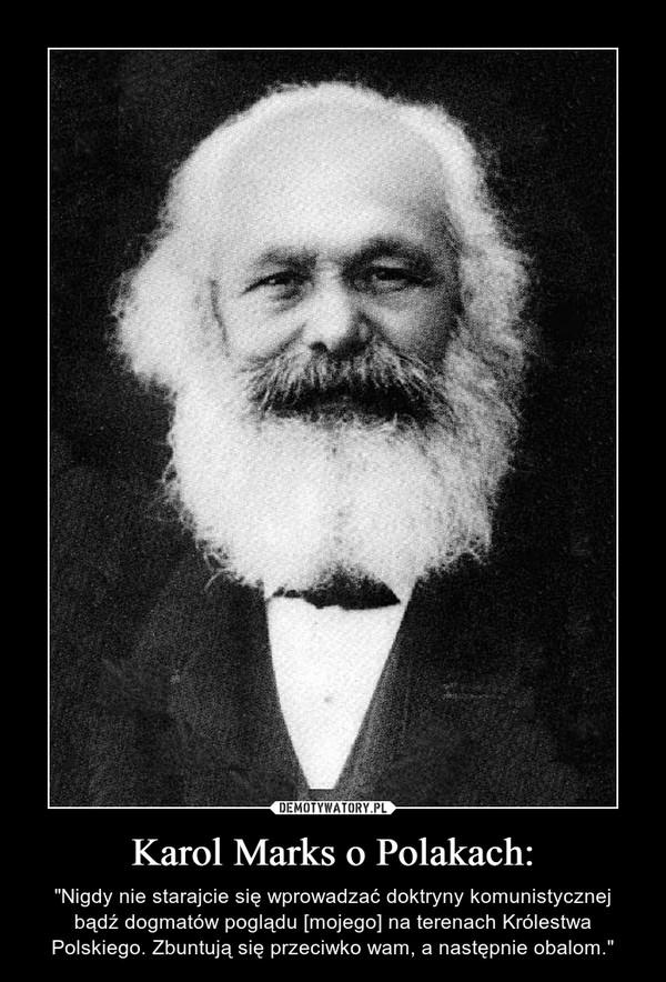 """Karol Marks o Polakach: – """"Nigdy nie starajcie się wprowadzać doktryny komunistycznej bądź dogmatów poglądu [mojego] na terenach Królestwa Polskiego. Zbuntują się przeciwko wam, a następnie obalom."""""""