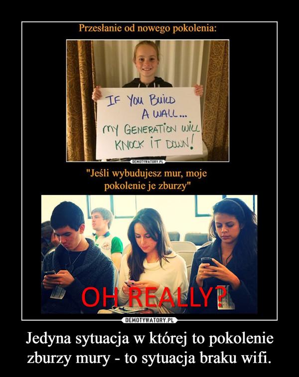 Jedyna sytuacja w której to pokolenie zburzy mury - to sytuacja braku wifi. –