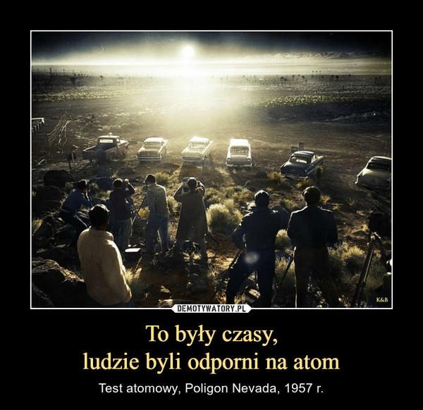To były czasy,ludzie byli odporni na atom – Test atomowy, Poligon Nevada, 1957 r.