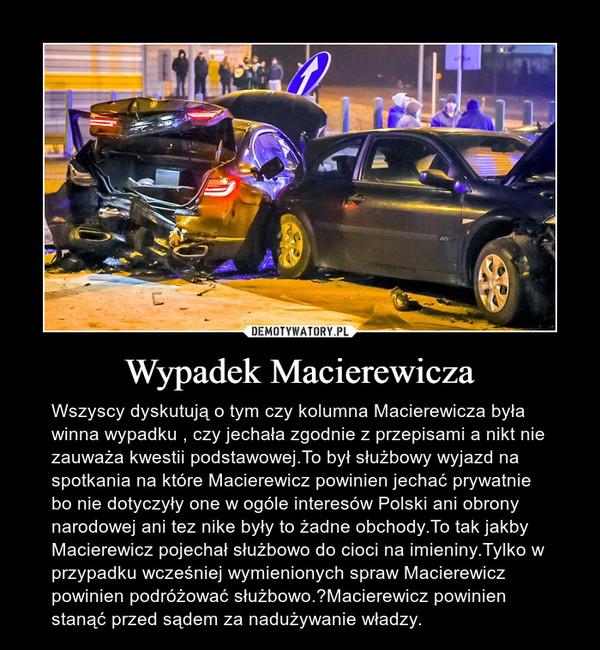 Wypadek Macierewicza – Wszyscy dyskutują o tym czy kolumna Macierewicza była winna wypadku , czy jechała zgodnie z przepisami a nikt nie zauważa kwestii podstawowej.To był służbowy wyjazd na spotkania na które Macierewicz powinien jechać prywatnie bo nie dotyczyły one w ogóle interesów Polski ani obrony narodowej ani tez nike były to żadne obchody.To tak jakby Macierewicz pojechał służbowo do cioci na imieniny.Tylko w przypadku wcześniej wymienionych spraw Macierewicz powinien podróżować służbowo.Macierewicz powinien stanąć przed sądem za nadużywanie władzy.