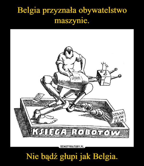 Nie bądź głupi jak Belgia. –