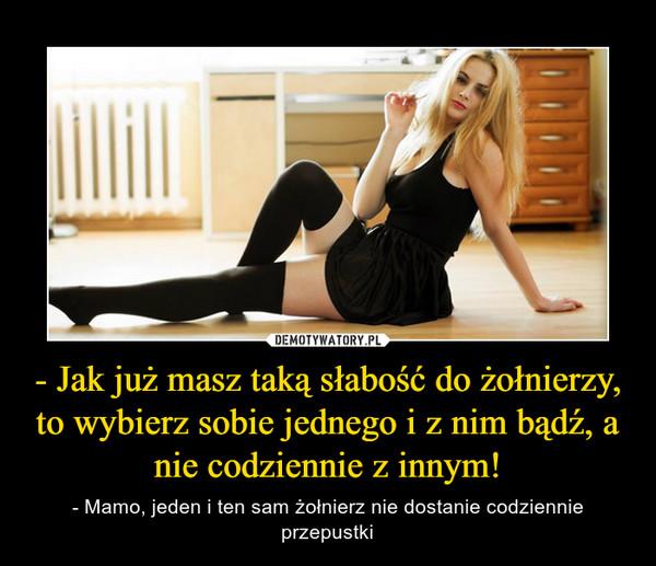 - Jak już masz taką słabość do żołnierzy, to wybierz sobie jednego i z nim bądź, a nie codziennie z innym! – - Mamo, jeden i ten sam żołnierz nie dostanie codziennie przepustki