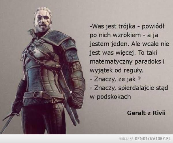 Geralt –  -Was jest trójka - powiódł po nich wzrokiem - a ja jestem jeden. Ale wcale nie jest was więcej. To taki matematyczny paradoks i wyjątek od reguły. - Znaczy, że jak ? - Znaczy, spierdalajcie stąd w podskokach Geralt z Rivii