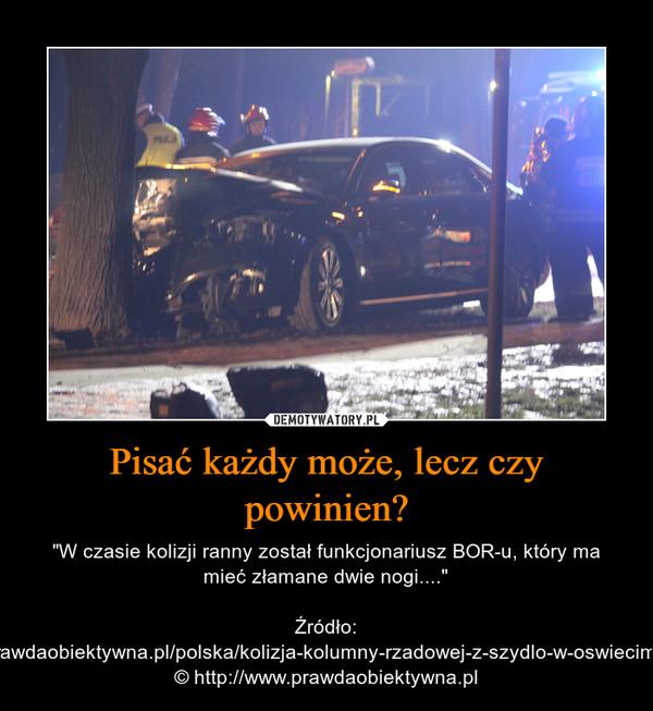"""Pisać każdy może, lecz czy powinien? – """"W czasie kolizji ranny został funkcjonariusz BOR-u, który ma mieć złamane dwie nogi....""""Źródło: http://www.prawdaobiektywna.pl/polska/kolizja-kolumny-rzadowej-z-szydlo-w-oswiecimiu-1219.html © http://www.prawdaobiektywna.pl"""