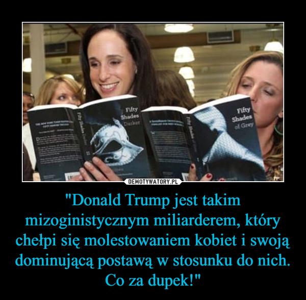 """""""Donald Trump jest takim mizoginistycznym miliarderem, który chełpi się molestowaniem kobiet i swoją dominującą postawą w stosunku do nich. Co za dupek!"""" –"""
