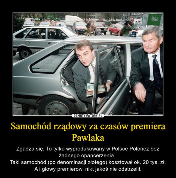 Samochód rządowy za czasów premiera Pawlaka – Zgadza się. To tylko wyprodukowany w Polsce Polonez bez żadnego opancerzenia. Taki samochód (po denominacji złotego) kosztował ok. 20 tys. zł. A i głowy premierowi nikt jakoś nie odstrzelił.