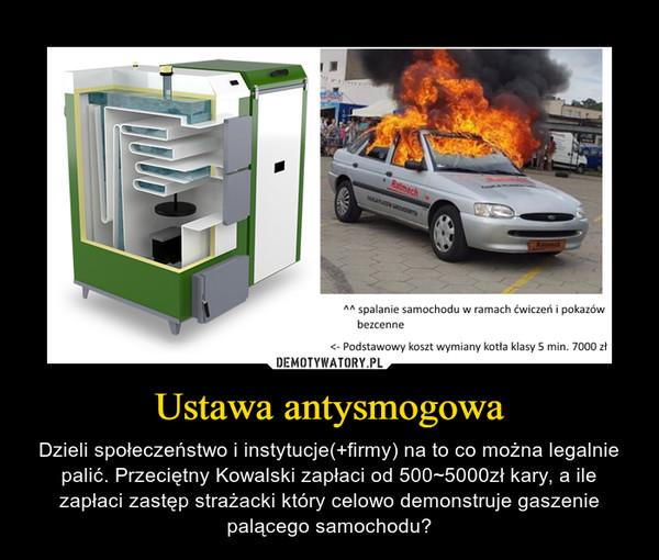 Ustawa antysmogowa – Dzieli społeczeństwo i instytucje(+firmy) na to co można legalnie palić. Przeciętny Kowalski zapłaci od 500~5000zł kary, a ile zapłaci zastęp strażacki który celowo demonstruje gaszenie palącego samochodu?