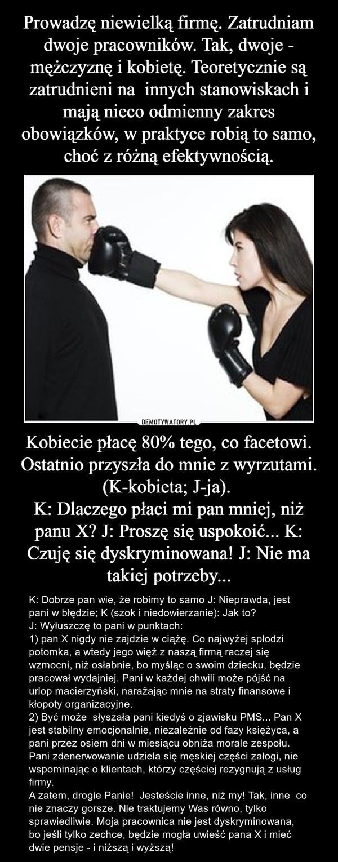 Kobiecie płacę 80% tego, co facetowi. Ostatnio przyszła do mnie z wyrzutami. (K-kobieta; J-ja). K: Dlaczego płaci mi pan mniej, niż panu X? J: Proszę się uspokoić... K: Czuję się dyskryminowana! J: Nie ma takiej potrzeby... – K: Dobrze pan wie, że robimy to samo J: Nieprawda, jest pani w błędzie; K (szok i niedowierzanie): Jak to?J: Wyłuszczę to pani w punktach: 1) pan X nigdy nie zajdzie w ciążę. Co najwyżej spłodzi potomka, a wtedy jego więź z naszą firmą raczej się wzmocni, niż osłabnie, bo myśląc o swoim dziecku, będzie pracował wydajniej. Pani w każdej chwili może pójść na urlop macierzyński, narażając mnie na straty finansowe i kłopoty organizacyjne.   2) Być może  słyszała pani kiedyś o zjawisku PMS... Pan X jest stabilny emocjonalnie, niezależnie od fazy księżyca, a pani przez osiem dni w miesiącu obniża morale zespołu. Pani zdenerwowanie udziela się męskiej części załogi, nie wspominając o klientach, którzy częściej rezygnują z usług firmy. A zatem, drogie Panie!  Jesteście inne, niż my! Tak, inne  co nie znaczy gorsze. Nie traktujemy Was równo, tylko sprawiedliwie. Moja pracownica nie jest dyskryminowana, bo jeśli tylko zechce, będzie mogła uwieść pana X i mieć dwie pensje - i niższą i wyższą!