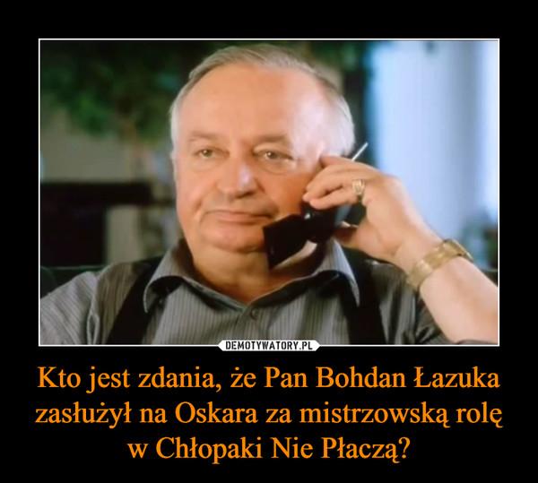 Kto jest zdania, że Pan Bohdan Łazuka zasłużył na Oskara za mistrzowską rolę w Chłopaki Nie Płaczą? –