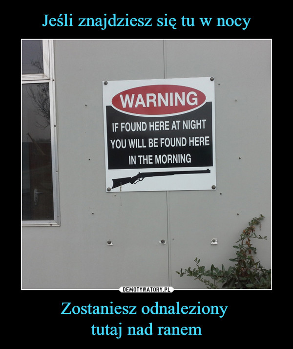 Zostaniesz odnaleziony tutaj nad ranem –  WARNING IF FOUND HERE AT NIGHT YOU WILL BE FOUND HERE IN THE MORNING