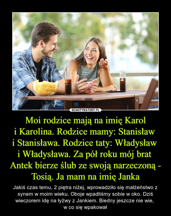 Moi rodzice mają na imię Karoli Karolina. Rodzice mamy: Stanisław i Stanisława. Rodzice taty: Władysław i Władysława. Za pół roku mój brat Antek bierze ślub ze swoją narzeczoną - Tosią. Ja mam na imię Janka – Jakiś czas temu, 2 piętra niżej, wprowadziło się małżeństwo z synem w moim wieku. Oboje wpadliśmy sobie w oko. Dziś wieczorem idę na łyżwy z Jankiem. Biedny jeszcze nie wie, w co się wpakował
