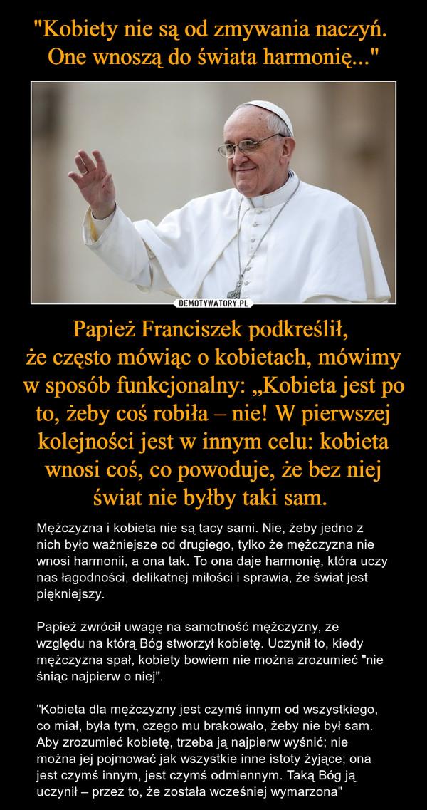 """Papież Franciszek podkreślił, że często mówiąc o kobietach, mówimy w sposób funkcjonalny: """"Kobieta jest po to, żeby coś robiła – nie! W pierwszej kolejności jest w innym celu: kobieta wnosi coś, co powoduje, że bez niej świat nie byłby taki sam.  – Mężczyzna i kobieta nie są tacy sami. Nie, żeby jedno z nich było ważniejsze od drugiego, tylko że mężczyzna nie wnosi harmonii, a ona tak. To ona daje harmonię, która uczy nas łagodności, delikatnej miłości i sprawia, że świat jest piękniejszy.Papież zwrócił uwagę na samotność mężczyzny, ze względu na którą Bóg stworzył kobietę. Uczynił to, kiedy mężczyzna spał, kobiety bowiem nie można zrozumieć """"nie śniąc najpierw o niej"""".""""Kobieta dla mężczyzny jest czymś innym od wszystkiego, co miał, była tym, czego mu brakowało, żeby nie był sam. Aby zrozumieć kobietę, trzeba ją najpierw wyśnić; nie można jej pojmować jak wszystkie inne istoty żyjące; ona jest czymś innym, jest czymś odmiennym. Taką Bóg ją uczynił – przez to, że została wcześniej wymarzona"""""""