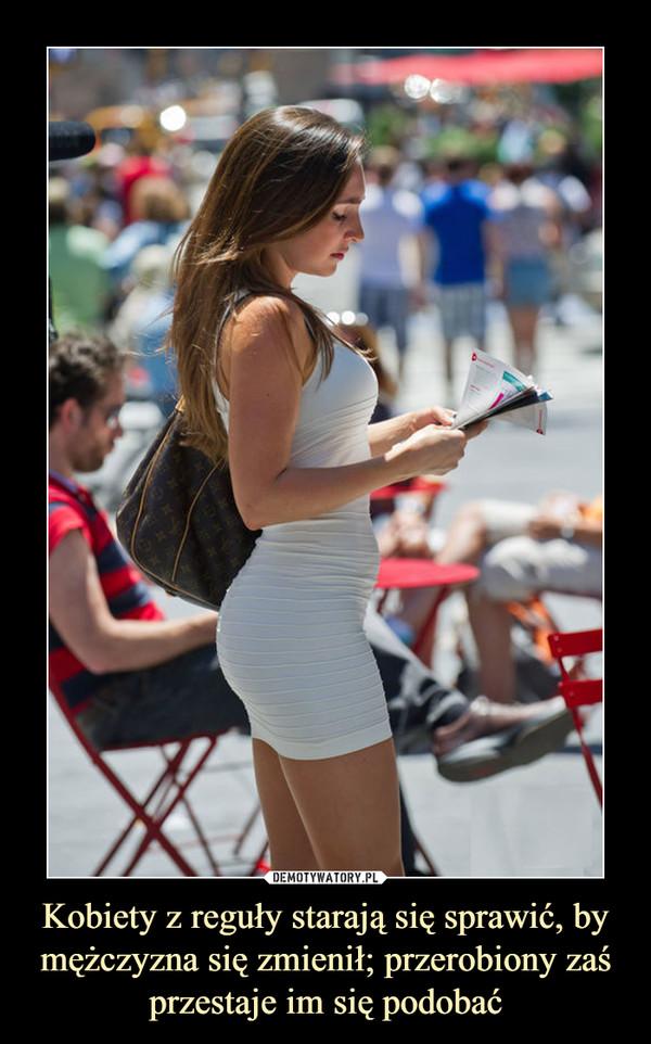 Kobiety z reguły starają się sprawić, by mężczyzna się zmienił; przerobiony zaś przestaje im się podobać –