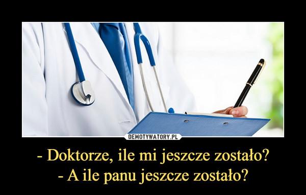 - Doktorze, ile mi jeszcze zostało?- A ile panu jeszcze zostało? –