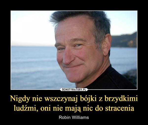 Nigdy nie wszczynaj bójki z brzydkimi ludźmi, oni nie mają nic do stracenia – Robin Williams