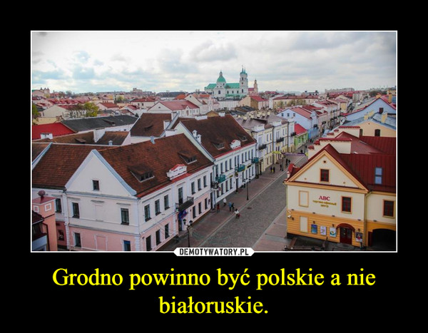 Grodno powinno być polskie a nie białoruskie. –