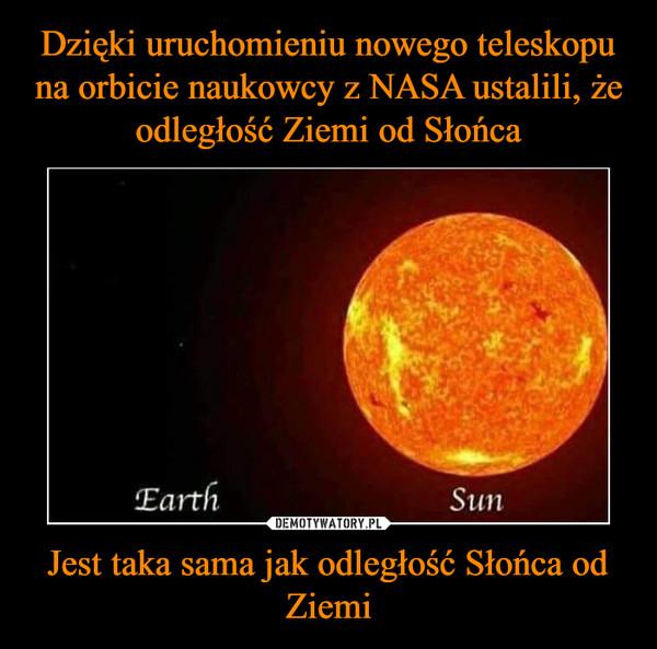 Jest taka sama jak odległość Słońca od Ziemi –