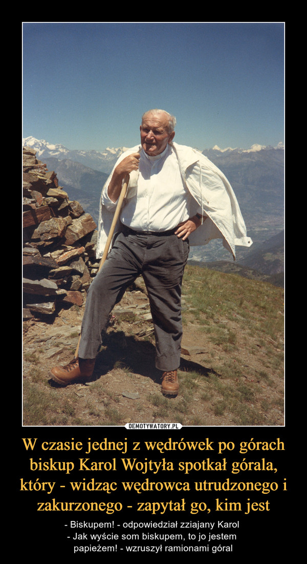 W czasie jednej z wędrówek po górach biskup Karol Wojtyła spotkał górala, który - widząc wędrowca utrudzonego i zakurzonego - zapytał go, kim jest –  - Biskupem! - odpowiedział zziajany Karol - Jak wyście som biskupem, to jo jestem papieżem! - wzruszył ramionami góral
