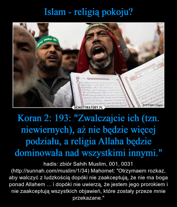 """Koran 2: 193: """"Zwalczajcie ich (tzn. niewiernych), aż nie będzie więcej podziału, a religia Allaha będzie dominowała nad wszystkimi innymi."""" – hadis: zbiór Sahih Muslim, 001, 0031 (http://sunnah.com/muslim/1/34) Mahomet: """"Otrzymaem rozkaz, aby walczyć z ludzkością dopóki nie zaakceptują, że nie ma boga ponad Allahem ... i dopóki nie uwierzą, że jestem jego prorokiem i nie zaakceptują wszystkich objawień, które zostały przeze mnie przekazane."""""""