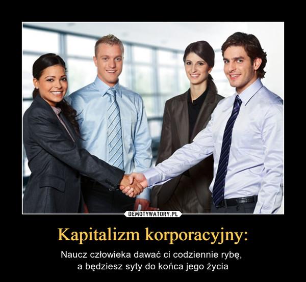 Kapitalizm korporacyjny: – Naucz człowieka dawać ci codziennie rybę, a będziesz syty do końca jego życia