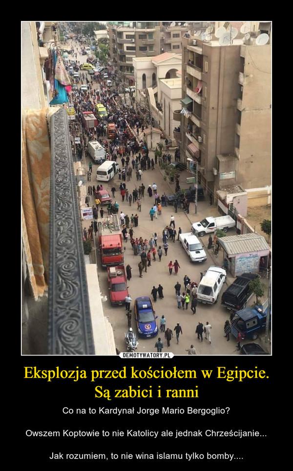 Eksplozja przed kościołem w Egipcie. Są zabici i ranni – Co na to Kardynał Jorge Mario Bergoglio?Owszem Koptowie to nie Katolicy ale jednak Chrześcijanie...Jak rozumiem, to nie wina islamu tylko bomby....