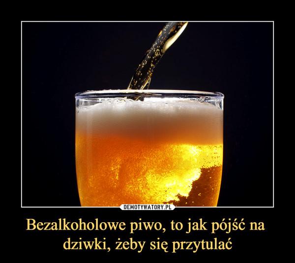 Bezalkoholowe piwo, to jak pójść na dziwki, żeby się przytulać –