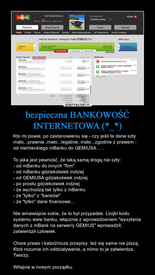 """bezpieczna BANKOWOŚĆ INTERNETOWA (*_*) – Kto mi powie, po zastanowieniu się - czy jeśli te dane szły mało...prawnie ,mało...legalnie, mało...zgodnie z prawem - od niemieckiego mBanku do GEMIUSA . . .To jaka jest pewność, że taką samą drogą nie szły:- od mBanku do innych """"firm""""- od mBanku gdziekolwiek indziej- od GEMIUSA gdziekolwiek indziej- po prostu gdziekolwiek indziej- że wychodzą tak tylko z mBanku- że """"tylko"""" z """"banków""""- że """"tylko"""" dane finansowe...Nie wmawiajcie sobie, że to był przypadek. Linijki kodu systemu www banku, włącznie z wprowadzeniem """"wysyłania danych z mBank na serwer/y GEMIUS"""" wprowadził, zatwierdził człowiek.Chore prawo i katorżnicze przepisy  też się same nie piszą. Ktoś rozumie ich oddziaływanie, a mimo to je zatwierdza. Tworzy.Witajcie w nowym porządku."""