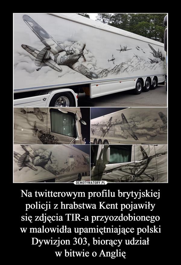 Na twitterowym profilu brytyjskiej policji z hrabstwa Kent pojawiłysię zdjęcia TIR-a przyozdobionegow malowidła upamiętniające polski Dywizjon 303, biorący udziałw bitwie o Anglię –