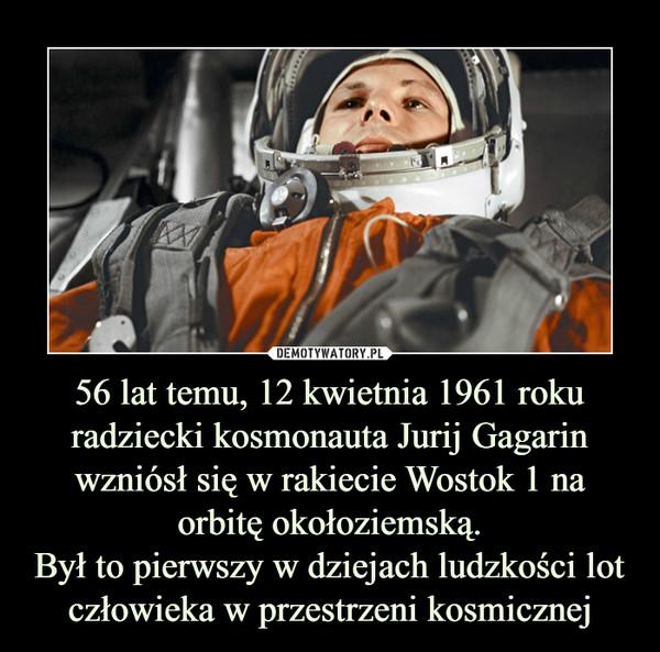 56 lat temu, 12 kwietnia 1961 roku radziecki kosmonauta Jurij Gagarin wzniósł się w rakiecie Wostok 1 na orbitę okołoziemską.Był to pierwszy w dziejach ludzkości lot człowieka w przestrzeni kosmicznej –