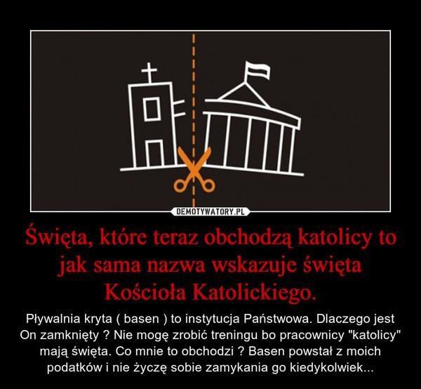 """Święta, które teraz obchodzą katolicy to jak sama nazwa wskazuje święta Kościoła Katolickiego. – Pływalnia kryta ( basen ) to instytucja Państwowa. Dlaczego jest On zamknięty ? Nie mogę zrobić treningu bo pracownicy """"katolicy"""" mają święta. Co mnie to obchodzi ? Basen powstał z moich podatków i nie życzę sobie zamykania go kiedykolwiek..."""