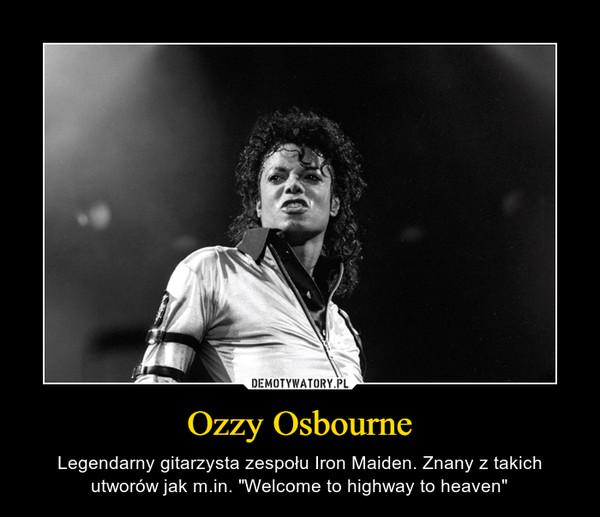 """Ozzy Osbourne – Legendarny gitarzysta zespołu Iron Maiden. Znany z takich utworów jak m.in. """"Welcome to highway to heaven"""""""