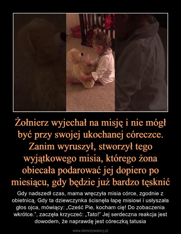"""Żołnierz wyjechał na misję i nie mógł być przy swojej ukochanej córeczce. Zanim wyruszył, stworzył tego wyjątkowego misia, którego żona obiecała podarować jej dopiero po miesiącu, gdy będzie już bardzo tęsknić – Gdy nadszedł czas, mama wręczyła misia córce, zgodnie z obietnicą. Gdy ta dziewczynka ścisnęła łapę misiowi i usłyszała głos ojca, mówiący: """"Cześć Pie, kocham cię! Do zobaczenia wkrótce."""", zaczęła krzyczeć: """"Tato!"""" Jej serdeczna reakcja jest dowodem, że naprawdę jest córeczką tatusia"""