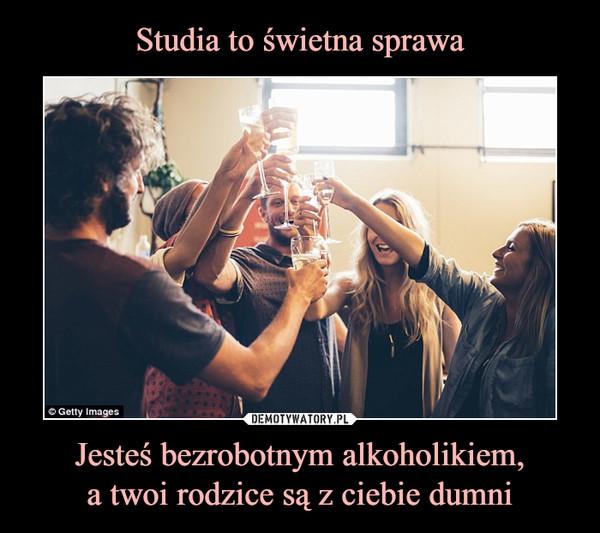 Jesteś bezrobotnym alkoholikiem,a twoi rodzice są z ciebie dumni –