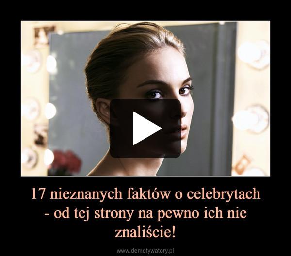 17 nieznanych faktów o celebrytach- od tej strony na pewno ich nie znaliście! –