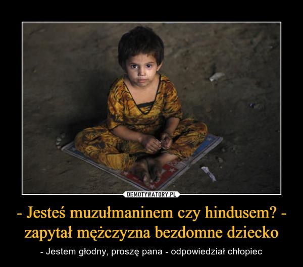 - Jesteś muzułmaninem czy hindusem? - zapytał mężczyzna bezdomne dziecko – - Jestem głodny, proszę pana - odpowiedział chłopiec