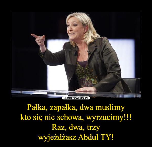 Pałka, zapałka, dwa muslimykto się nie schowa, wyrzucimy!!!Raz, dwa, trzywyjeżdżasz Abdul TY! –