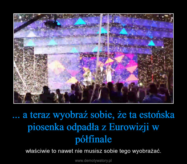 ... a teraz wyobraź sobie, że ta estońska piosenka odpadła z Eurowizji w półfinale – właściwie to nawet nie musisz sobie tego wyobrażać.